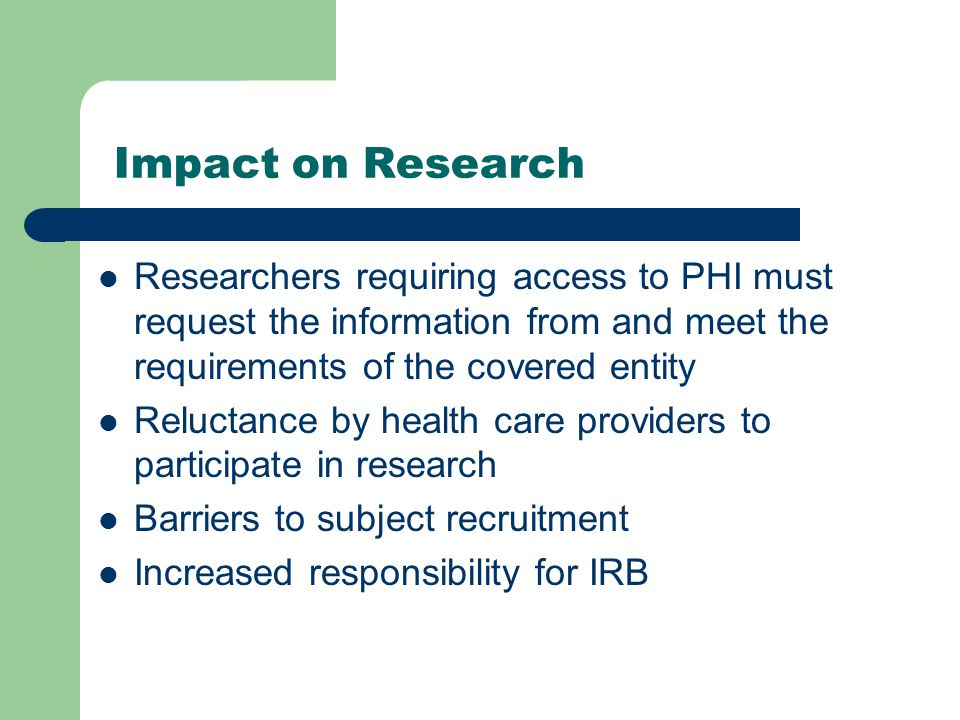 Impact on Research Researchers requiring access to PHI must request the information from and meet the requirements of the covered entity Reluctance by health care providers to participate in research Barriers to subject recruitment Increased responsibility for IRB