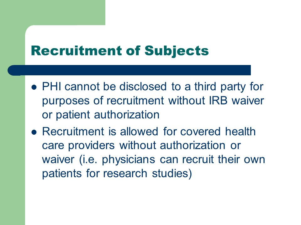 Recruitment of Subjects PHI cannot be disclosed to a third party for purposes of recruitment without IRB waiver or patient authorization Recruitment is allowed for covered health care providers without authorization or waiver (i.e.