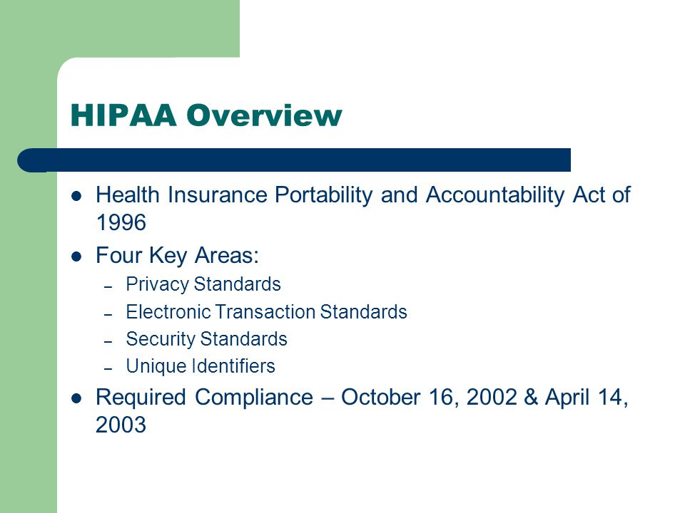 HIPAA Overview Health Insurance Portability and Accountability Act of 1996 Four Key Areas: – Privacy Standards – Electronic Transaction Standards – Security Standards – Unique Identifiers Required Compliance – October 16, 2002 & April 14, 2003