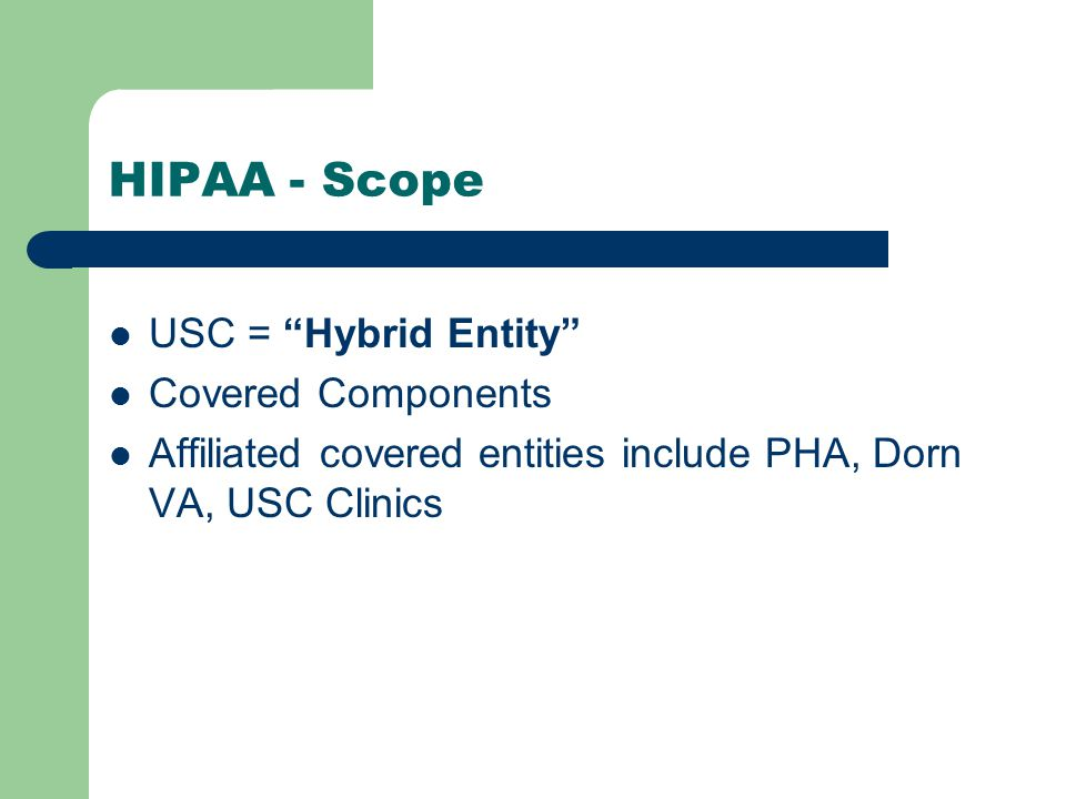 HIPAA - Scope USC = Hybrid Entity Covered Components Affiliated covered entities include PHA, Dorn VA, USC Clinics