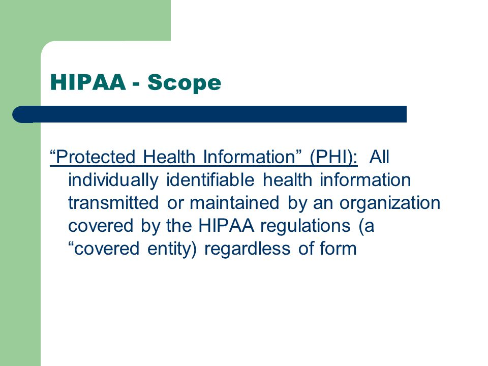 HIPAA - Scope Protected Health Information (PHI): All individually identifiable health information transmitted or maintained by an organization covered by the HIPAA regulations (a covered entity) regardless of form