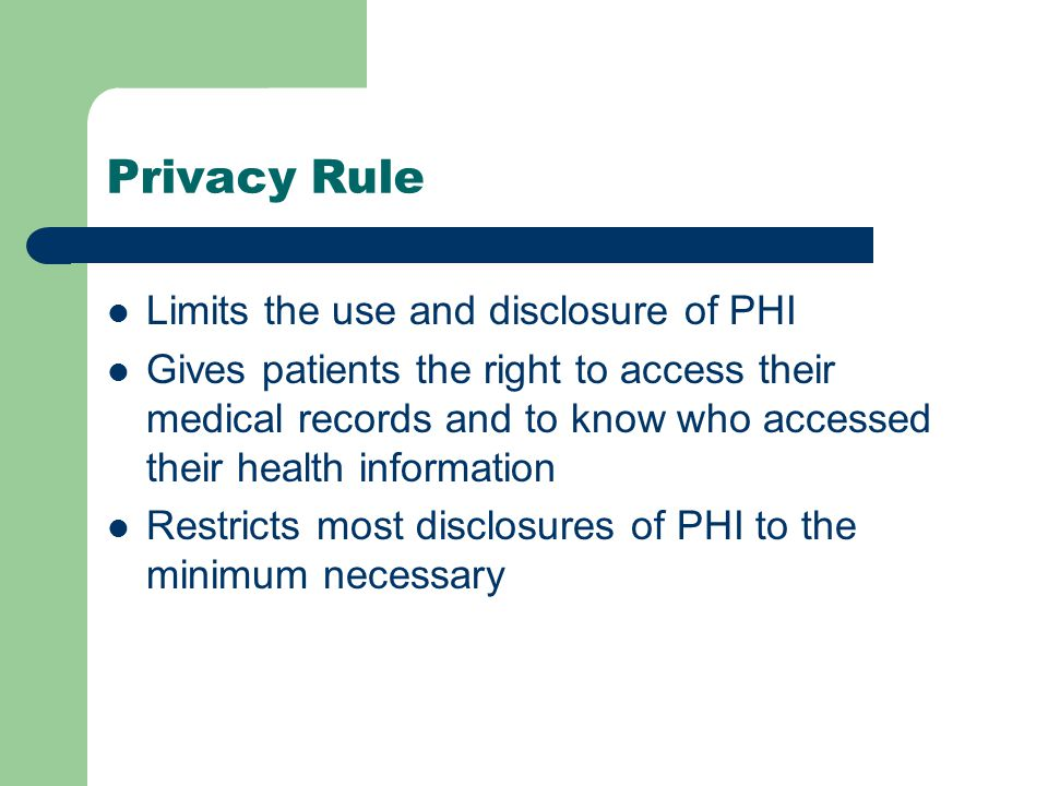 Privacy Rule Limits the use and disclosure of PHI Gives patients the right to access their medical records and to know who accessed their health information Restricts most disclosures of PHI to the minimum necessary