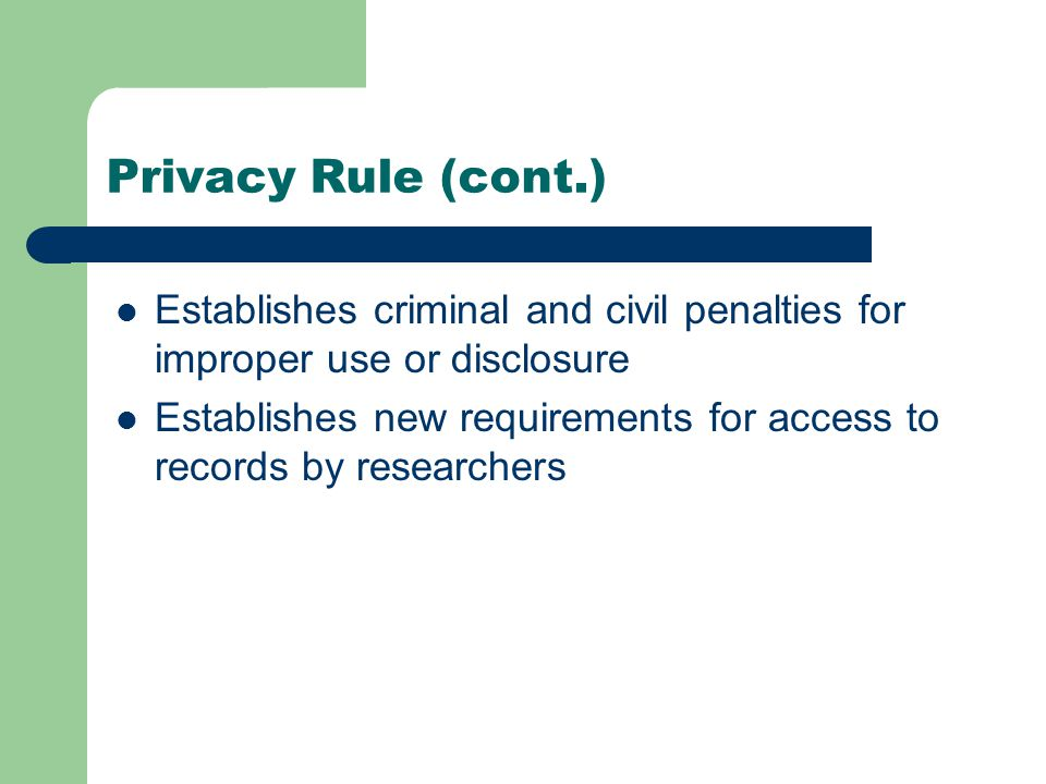 Privacy Rule (cont.) Establishes criminal and civil penalties for improper use or disclosure Establishes new requirements for access to records by researchers