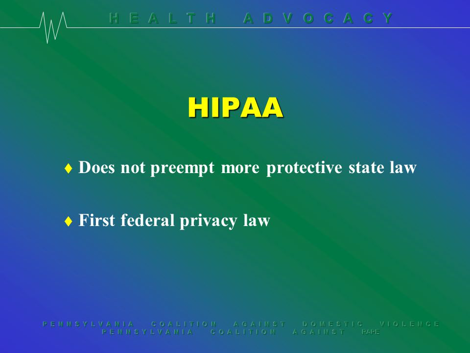 P E N N S Y L V A N I A C O A L I T I O N A G A I N S T D O M E S T I C V I O L E N C E P E N N S Y L V A N I A C O A L I T I O N A G A I N S T RAPE HIPAA t Does not preempt more protective state law t First federal privacy law