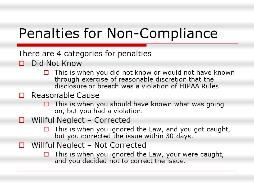Penalties for Non-Compliance There are 4 categories for penalties  Did Not Know  This is when you did not know or would not have known through exercise of reasonable discretion that the disclosure or breach was a violation of HIPAA Rules.