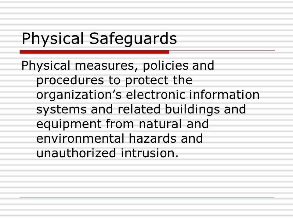 Physical Safeguards Physical measures, policies and procedures to protect the organization's electronic information systems and related buildings and equipment from natural and environmental hazards and unauthorized intrusion.