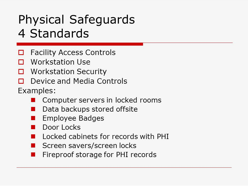 Physical Safeguards 4 Standards  Facility Access Controls  Workstation Use  Workstation Security  Device and Media Controls Examples: Computer servers in locked rooms Data backups stored offsite Employee Badges Door Locks Locked cabinets for records with PHI Screen savers/screen locks Fireproof storage for PHI records