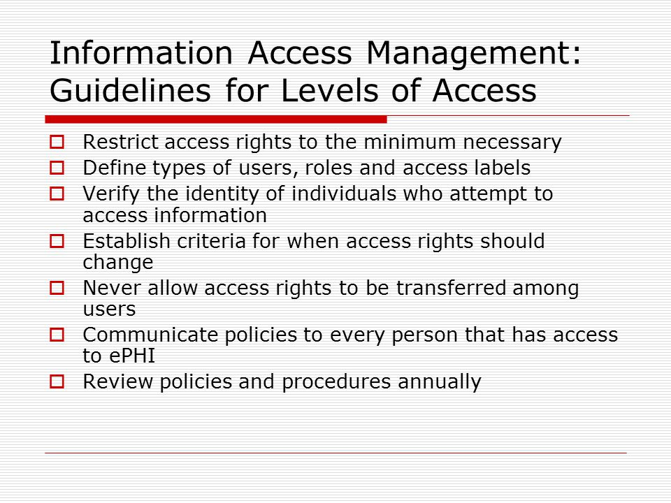 Information Access Management: Guidelines for Levels of Access  Restrict access rights to the minimum necessary  Define types of users, roles and access labels  Verify the identity of individuals who attempt to access information  Establish criteria for when access rights should change  Never allow access rights to be transferred among users  Communicate policies to every person that has access to ePHI  Review policies and procedures annually