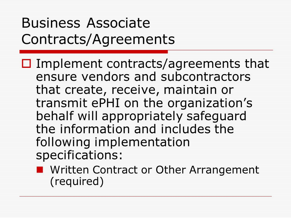 Business Associate Contracts/Agreements  Implement contracts/agreements that ensure vendors and subcontractors that create, receive, maintain or transmit ePHI on the organization's behalf will appropriately safeguard the information and includes the following implementation specifications: Written Contract or Other Arrangement (required)