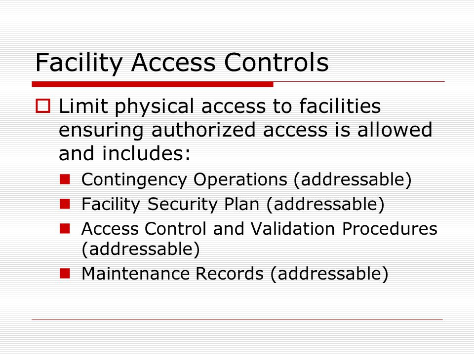 Facility Access Controls  Limit physical access to facilities ensuring authorized access is allowed and includes: Contingency Operations (addressable) Facility Security Plan (addressable) Access Control and Validation Procedures (addressable) Maintenance Records (addressable)