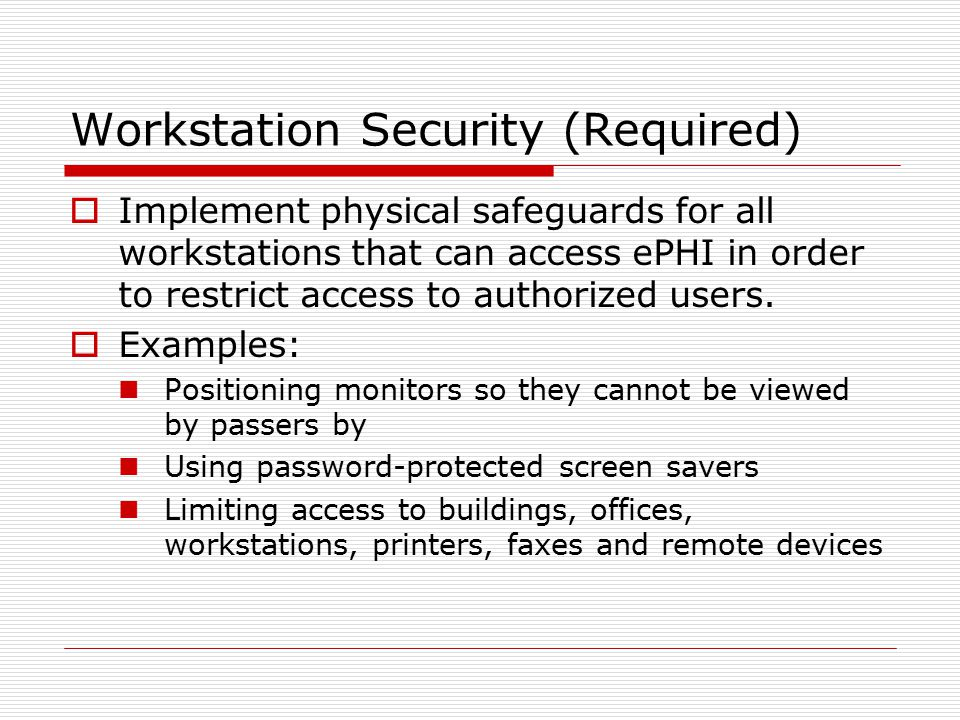 Workstation Security (Required)  Implement physical safeguards for all workstations that can access ePHI in order to restrict access to authorized users.