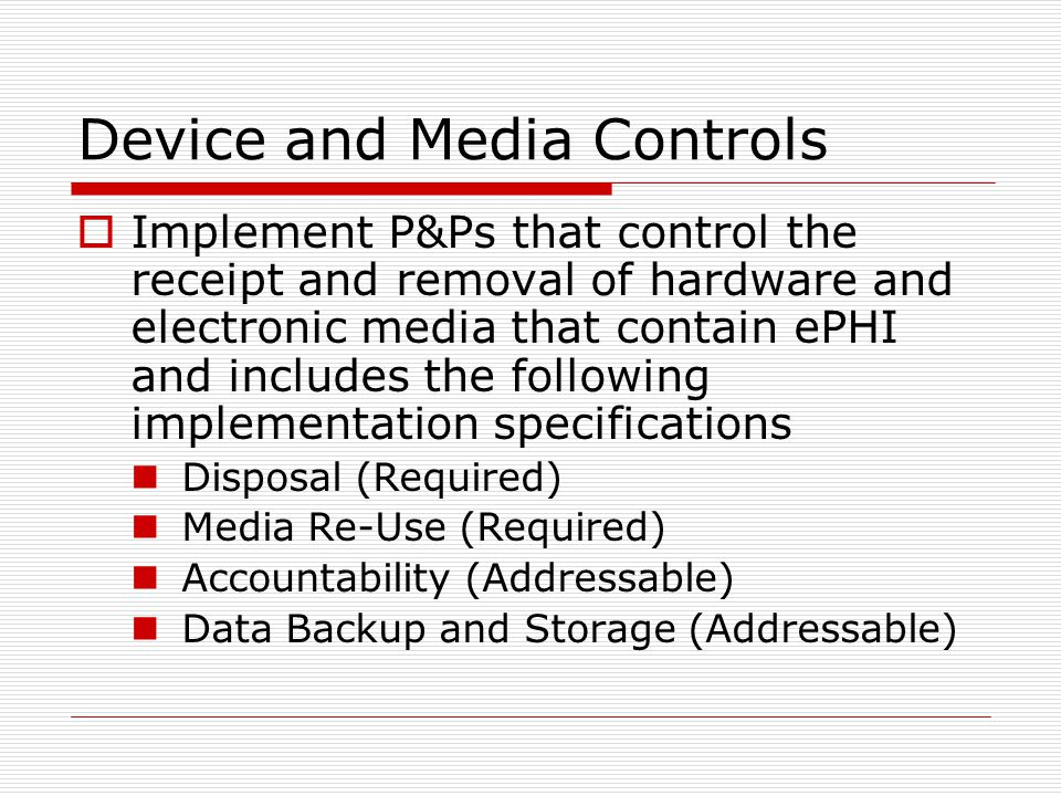 Device and Media Controls  Implement P&Ps that control the receipt and removal of hardware and electronic media that contain ePHI and includes the following implementation specifications Disposal (Required) Media Re-Use (Required) Accountability (Addressable) Data Backup and Storage (Addressable)