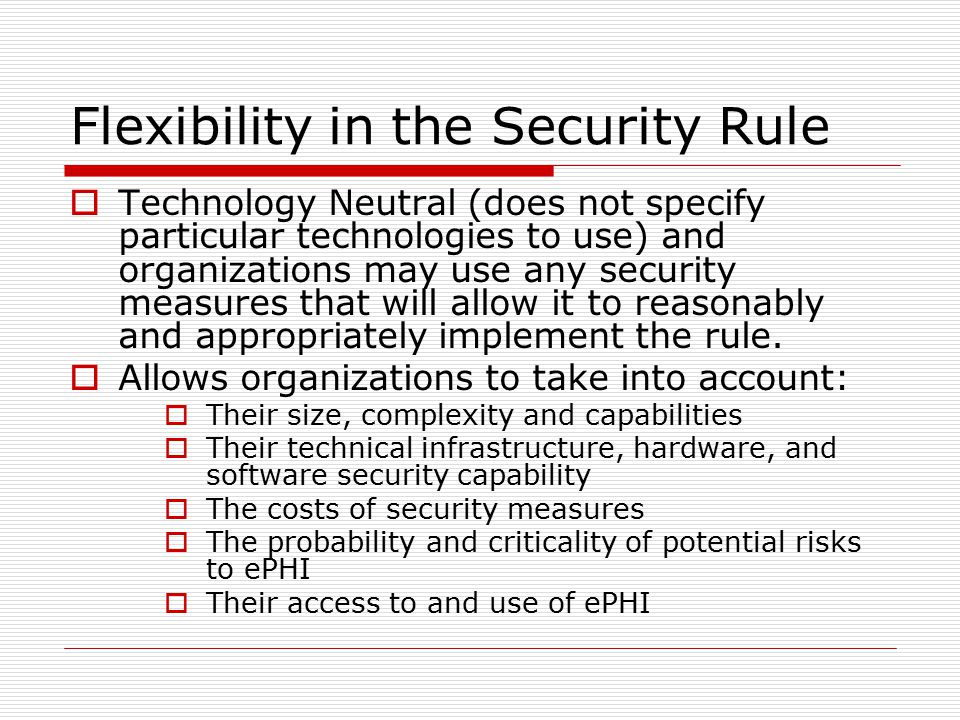 Flexibility in the Security Rule  Technology Neutral (does not specify particular technologies to use) and organizations may use any security measures that will allow it to reasonably and appropriately implement the rule.