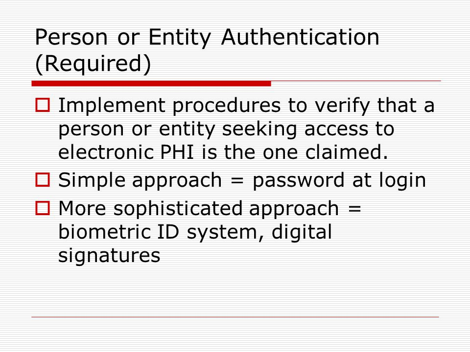 Person or Entity Authentication (Required)  Implement procedures to verify that a person or entity seeking access to electronic PHI is the one claimed.
