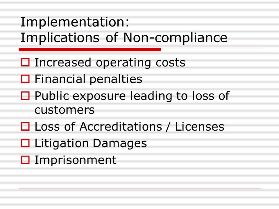 Implementation: Implications of Non-compliance  Increased operating costs  Financial penalties  Public exposure leading to loss of customers  Loss of Accreditations / Licenses  Litigation Damages  Imprisonment