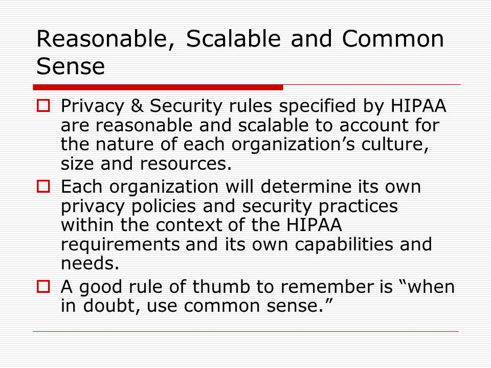 Reasonable, Scalable and Common Sense  Privacy & Security rules specified by HIPAA are reasonable and scalable to account for the nature of each organization's culture, size and resources.