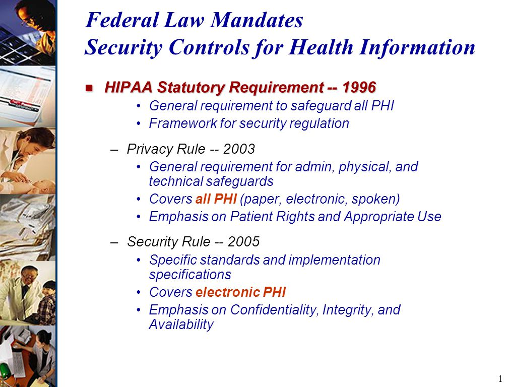 1 Federal Law Mandates Security Controls for Health Information n HIPAA Statutory Requirement General requirement to safeguard all PHI Framework for security regulation –Privacy Rule General requirement for admin, physical, and technical safeguards Covers all PHI (paper, electronic, spoken) Emphasis on Patient Rights and Appropriate Use –Security Rule Specific standards and implementation specifications Covers electronic PHI Emphasis on Confidentiality, Integrity, and Availability