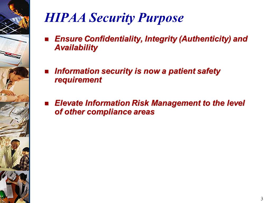 3 HIPAA Security Purpose n Ensure Confidentiality, Integrity (Authenticity) and Availability n Information security is now a patient safety requirement n Elevate Information Risk Management to the level of other compliance areas