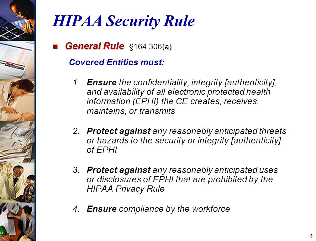 4 n General Rule (a) n General Rule § (a) Covered Entities must: 1.Ensure the confidentiality, integrity [authenticity], and availability of all electronic protected health information (EPHI) the CE creates, receives, maintains, or transmits 2.Protect against any reasonably anticipated threats or hazards to the security or integrity [authenticity] of EPHI 3.Protect against any reasonably anticipated uses or disclosures of EPHI that are prohibited by the HIPAA Privacy Rule 4.Ensure compliance by the workforce HIPAA Security Rule