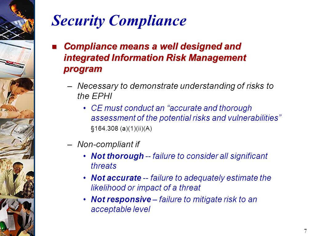7 Security Compliance n Compliance means a well designed and integrated Information Risk Management program –Necessary to demonstrate understanding of risks to the EPHI CE must conduct an accurate and thorough assessment of the potential risks and vulnerabilities § (a)(1)(ii)(A) –Non-compliant if Not thorough -- failure to consider all significant threats Not accurate -- failure to adequately estimate the likelihood or impact of a threat Not responsive – failure to mitigate risk to an acceptable level