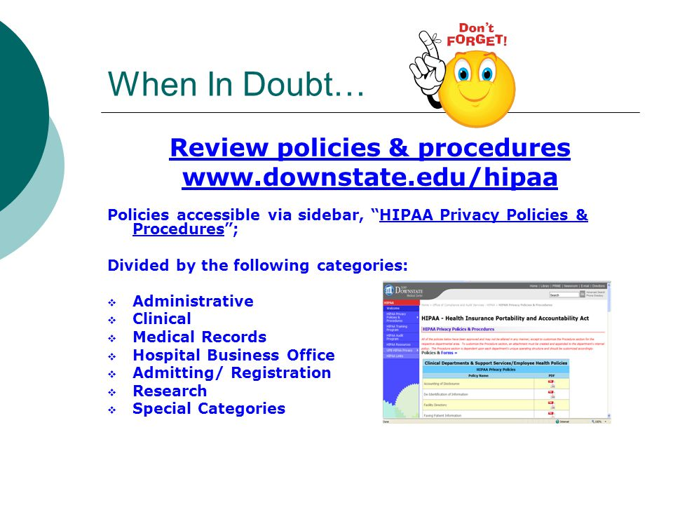 When In Doubt… Review policies & procedures   Policies accessible via sidebar, HIPAA Privacy Policies & Procedures ; Divided by the following categories:  Administrative  Clinical  Medical Records  Hospital Business Office  Admitting/ Registration  Research  Special Categories