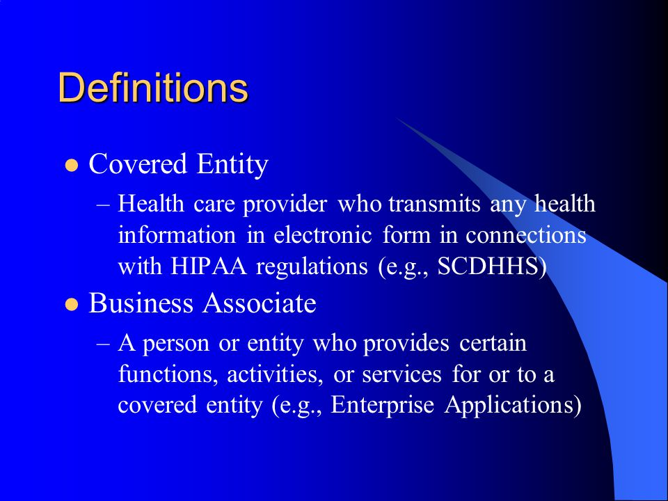Definitions Covered Entity –Health care provider who transmits any health information in electronic form in connections with HIPAA regulations (e.g., SCDHHS) Business Associate –A person or entity who provides certain functions, activities, or services for or to a covered entity (e.g., Enterprise Applications)