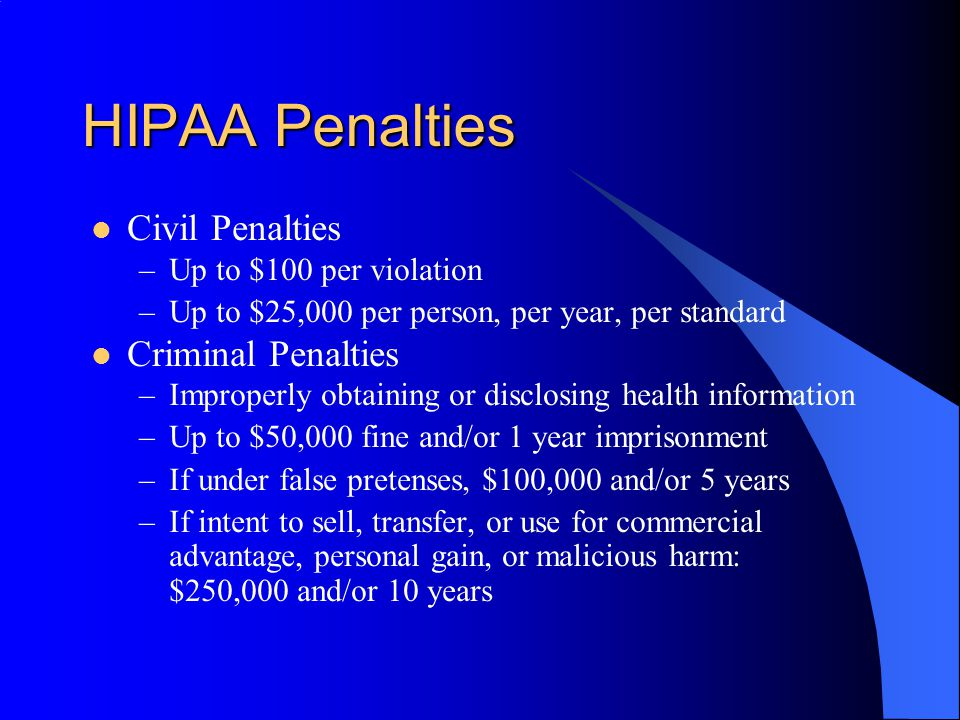 HIPAA Penalties Civil Penalties –Up to $100 per violation –Up to $25,000 per person, per year, per standard Criminal Penalties –Improperly obtaining or disclosing health information –Up to $50,000 fine and/or 1 year imprisonment –If under false pretenses, $100,000 and/or 5 years –If intent to sell, transfer, or use for commercial advantage, personal gain, or malicious harm: $250,000 and/or 10 years