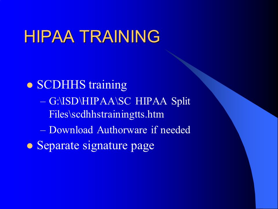HIPAA TRAINING SCDHHS training –G:\ISD\HIPAA\SC HIPAA Split Files\scdhhstrainingtts.htm –Download Authorware if needed Separate signature page
