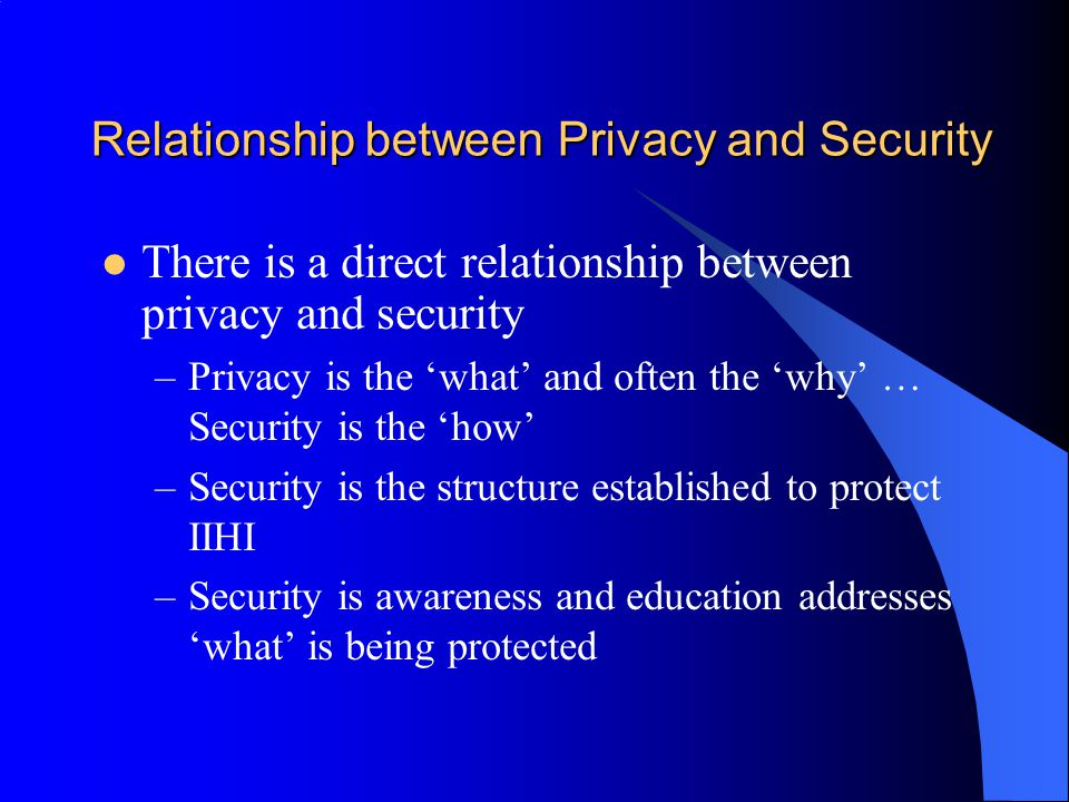 Relationship between Privacy and Security There is a direct relationship between privacy and security –Privacy is the 'what' and often the 'why' … Security is the 'how' –Security is the structure established to protect IIHI –Security is awareness and education addresses 'what' is being protected
