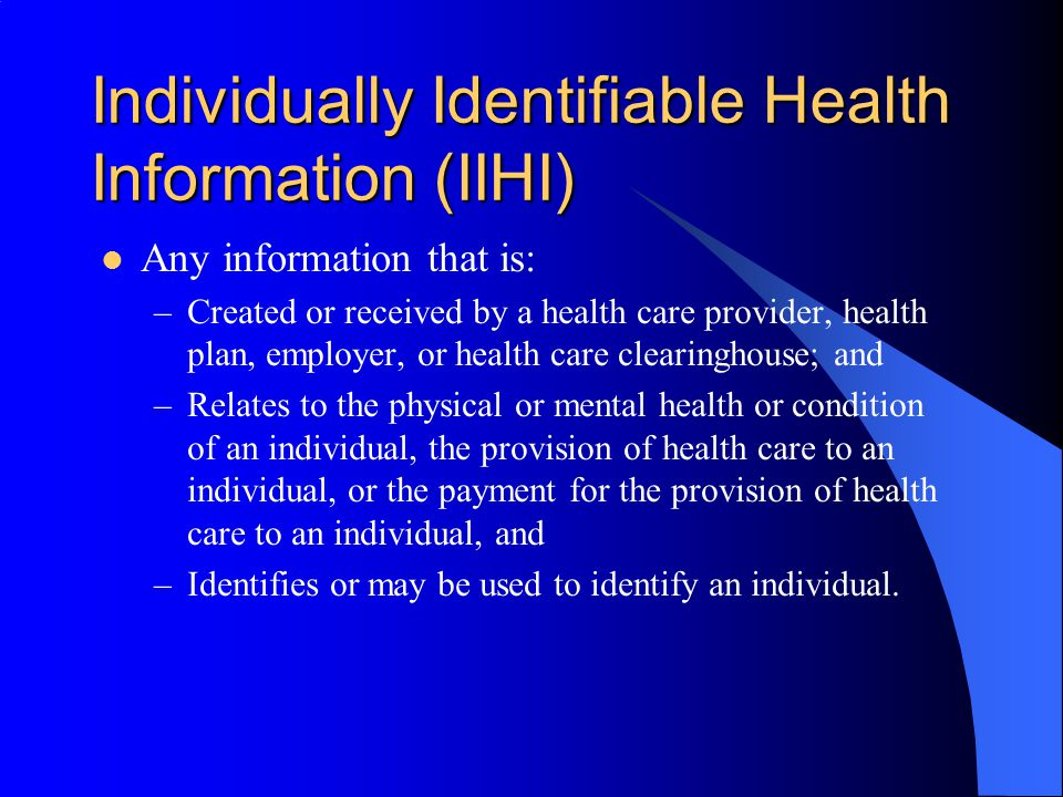 Individually Identifiable Health Information (IIHI) Any information that is: –Created or received by a health care provider, health plan, employer, or health care clearinghouse; and –Relates to the physical or mental health or condition of an individual, the provision of health care to an individual, or the payment for the provision of health care to an individual, and –Identifies or may be used to identify an individual.