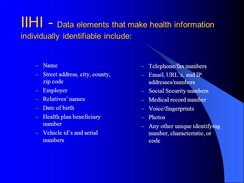 IIHI - Data elements that make health information individually identifiable include: –Name –Street address, city, county, zip code –Employer –Relatives' names –Date of birth –Health plan beneficiary number –Vehicle id's and serial numbers –Telephone/fax numbers – , URL's, and IP addresses/numbers –Social Security numbers –Medical record number –Voice/fingerprints –Photos –Any other unique identifying number, characteristic, or code