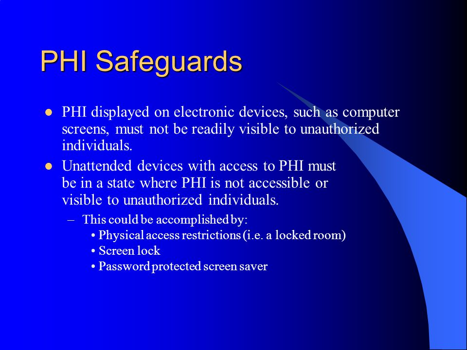 PHI Safeguards PHI displayed on electronic devices, such as computer screens, must not be readily visible to unauthorized individuals.