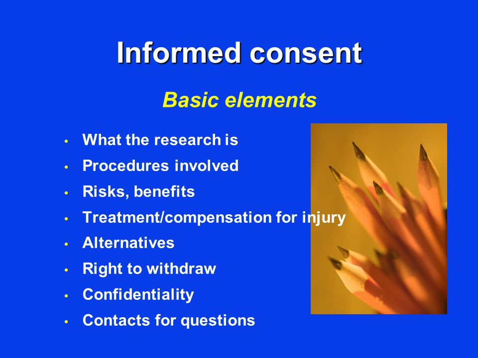 Informed consent What the research is Procedures involved Risks, benefits Treatment/compensation for injury Alternatives Right to withdraw Confidentiality Contacts for questions Basic elements