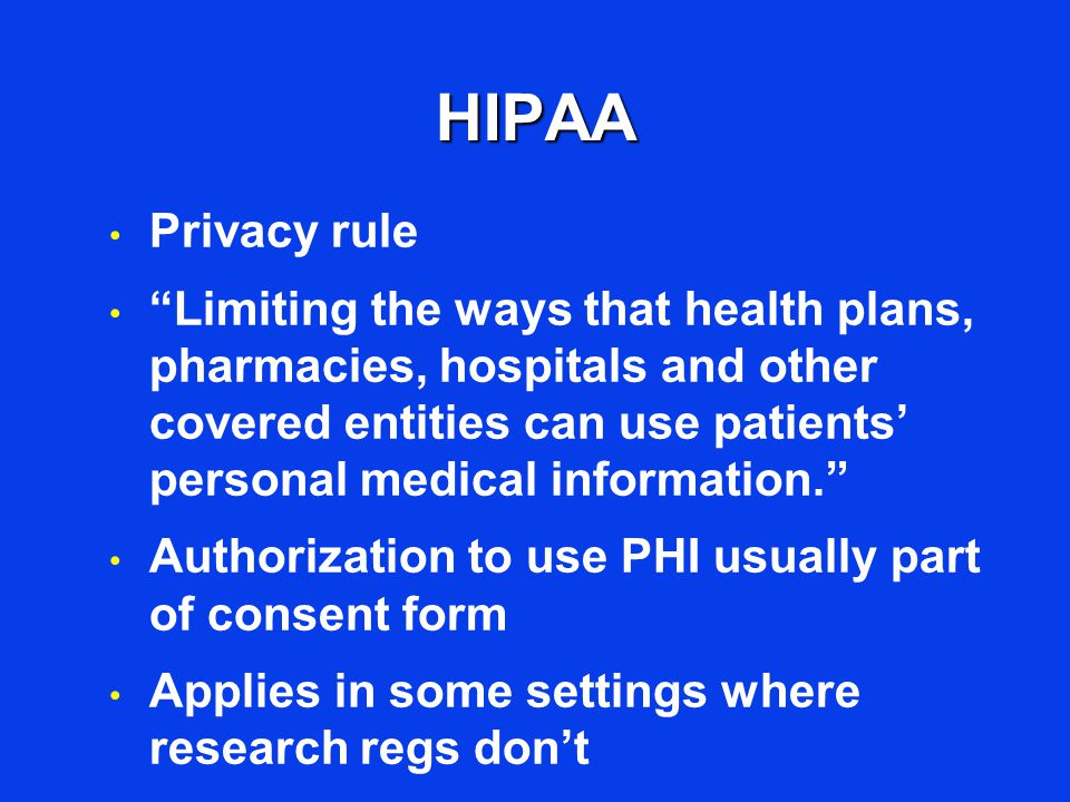 HIPAA Privacy rule Limiting the ways that health plans, pharmacies, hospitals and other covered entities can use patients' personal medical information. Authorization to use PHI usually part of consent form Applies in some settings where research regs don't