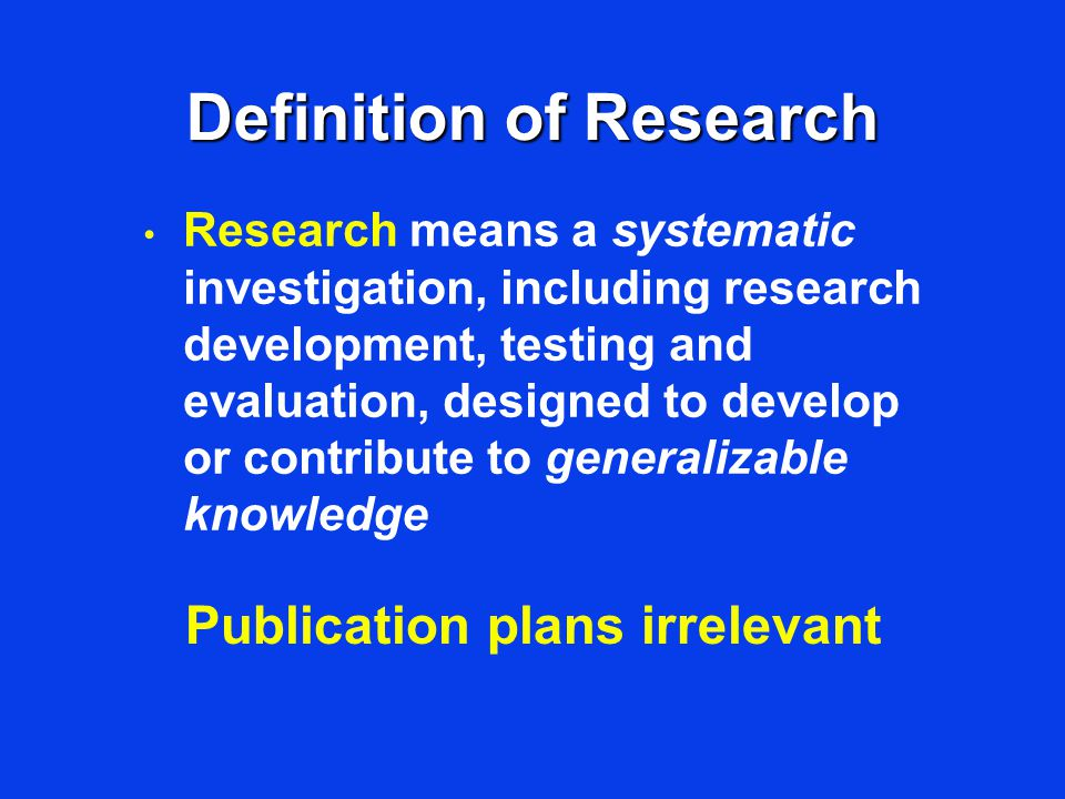 Definition of Research Research means a systematic investigation, including research development, testing and evaluation, designed to develop or contribute to generalizable knowledge Publication plans irrelevant