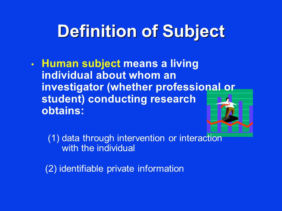 Definition of Subject Human subject means a living individual about whom an investigator (whether professional or student) conducting research obtains: (1) data through intervention or interaction with the individual (2) identifiable private information