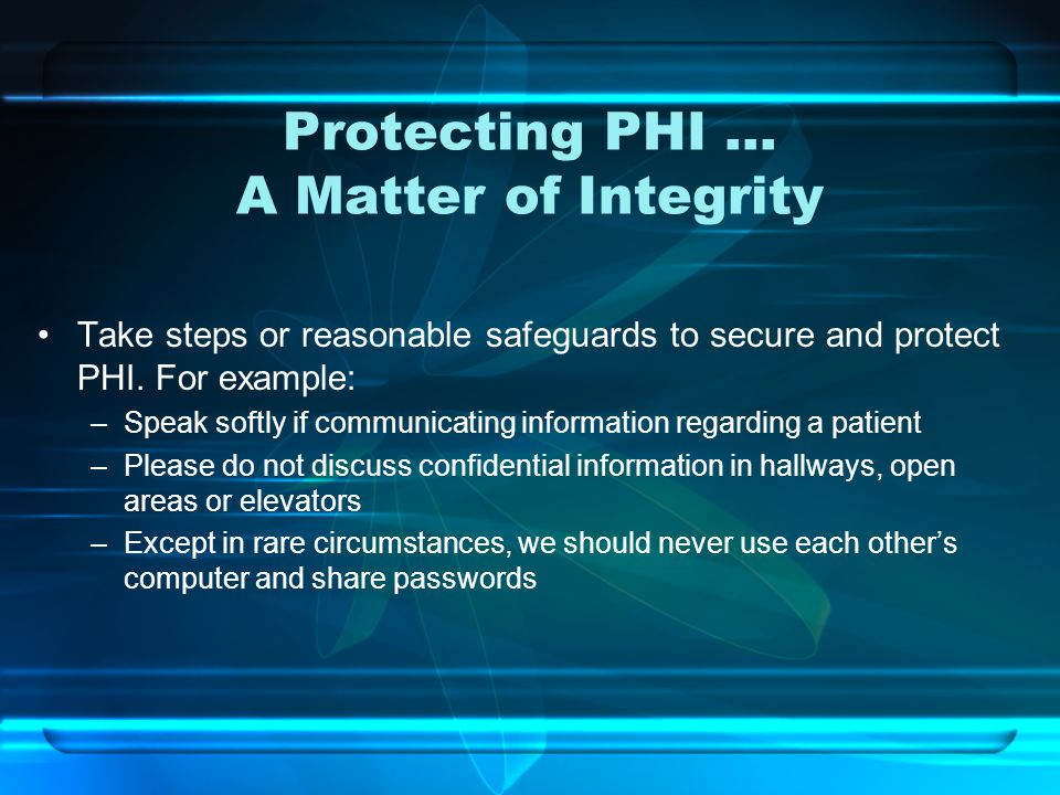 Protecting PHI … A Matter of Integrity Take steps or reasonable safeguards to secure and protect PHI.