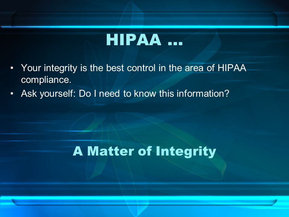 HIPAA … Your integrity is the best control in the area of HIPAA compliance.