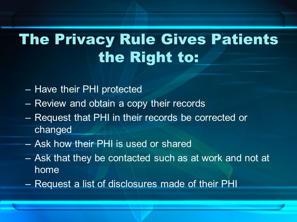 The Privacy Rule Gives Patients the Right to: –Have their PHI protected –Review and obtain a copy their records –Request that PHI in their records be corrected or changed –Ask how their PHI is used or shared –Ask that they be contacted such as at work and not at home –Request a list of disclosures made of their PHI