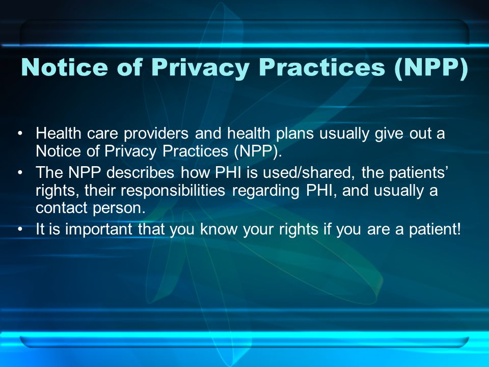 Notice of Privacy Practices (NPP) Health care providers and health plans usually give out a Notice of Privacy Practices (NPP).