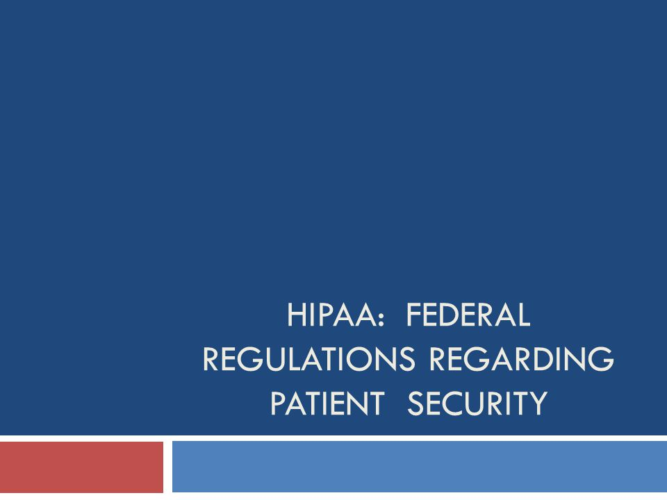 HIPAA: FEDERAL REGULATIONS REGARDING PATIENT SECURITY