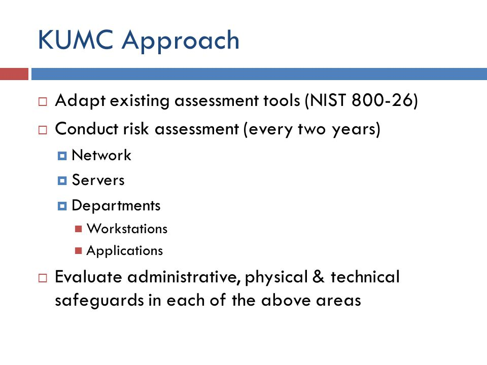 KUMC Approach  Adapt existing assessment tools (NIST )  Conduct risk assessment (every two years)  Network  Servers  Departments Workstations Applications  Evaluate administrative, physical & technical safeguards in each of the above areas