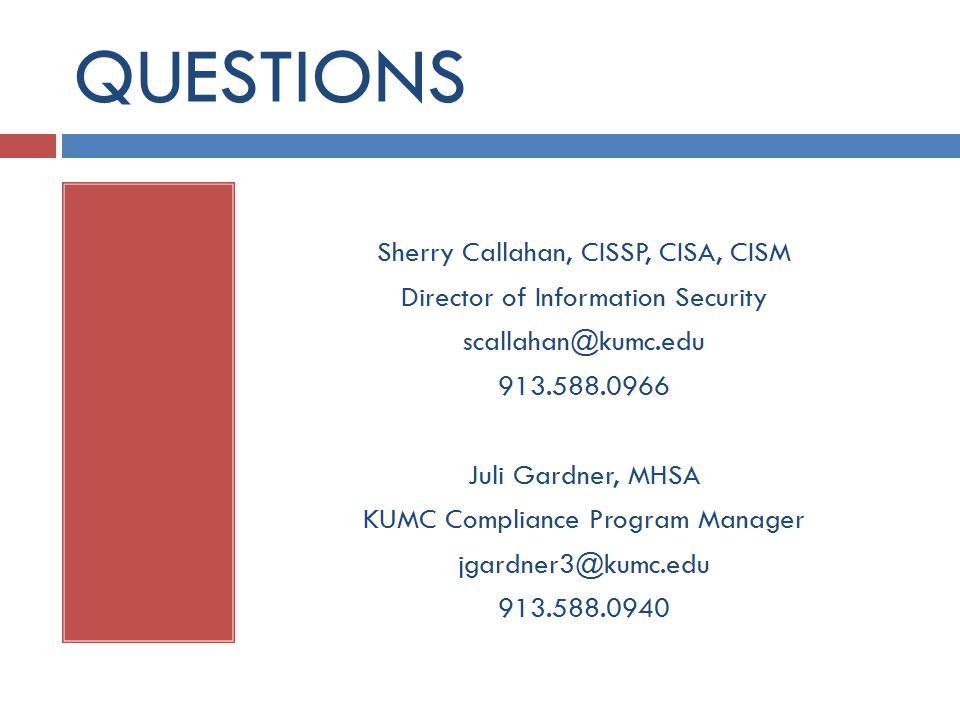 QUESTIONS Sherry Callahan, CISSP, CISA, CISM Director of Information Security Juli Gardner, MHSA KUMC Compliance Program Manager