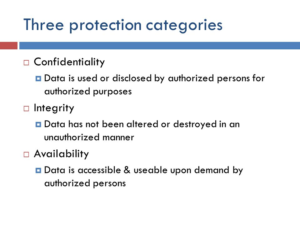 Three protection categories  Confidentiality  Data is used or disclosed by authorized persons for authorized purposes  Integrity  Data has not been altered or destroyed in an unauthorized manner  Availability  Data is accessible & useable upon demand by authorized persons