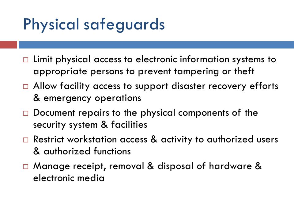 Physical safeguards  Limit physical access to electronic information systems to appropriate persons to prevent tampering or theft  Allow facility access to support disaster recovery efforts & emergency operations  Document repairs to the physical components of the security system & facilities  Restrict workstation access & activity to authorized users & authorized functions  Manage receipt, removal & disposal of hardware & electronic media