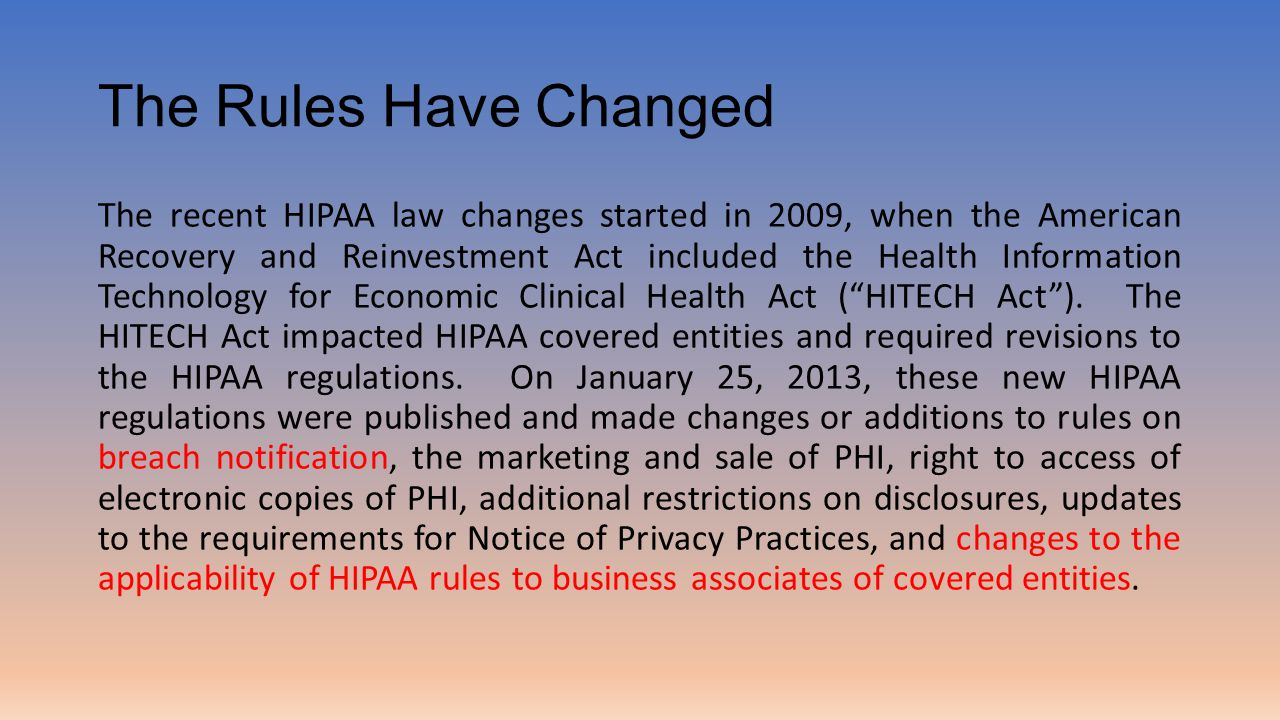 The Rules Have Changed The recent HIPAA law changes started in 2009, when the American Recovery and Reinvestment Act included the Health Information Technology for Economic Clinical Health Act ( HITECH Act ).