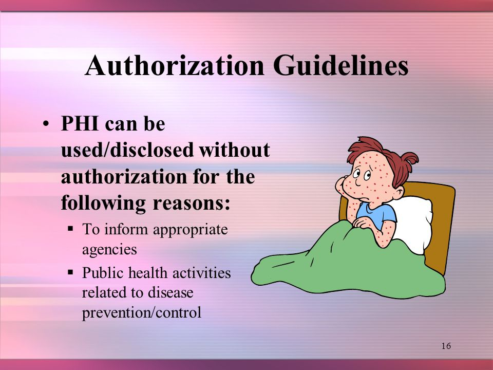 15 Authorization Guidelines Patient authorization for release of PHI must be obtained in the following situations: –Use/disclosure of psychotherapy notes –For research purposes –For use/disclosure to third parties for marketing activities