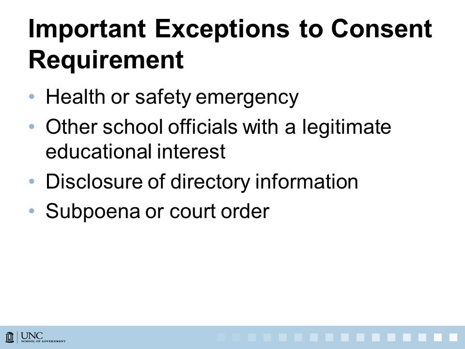 Important Exceptions to Consent Requirement Health or safety emergency Other school officials with a legitimate educational interest Disclosure of directory information Subpoena or court order