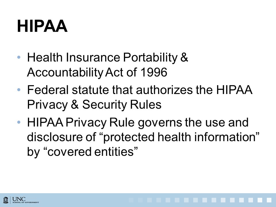 HIPAA Health Insurance Portability & Accountability Act of 1996 Federal statute that authorizes the HIPAA Privacy & Security Rules HIPAA Privacy Rule governs the use and disclosure of protected health information by covered entities