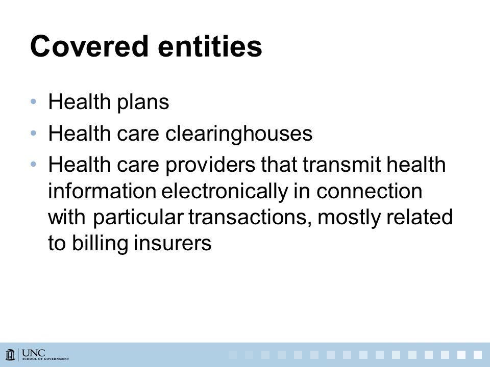 Covered entities Health plans Health care clearinghouses Health care providers that transmit health information electronically in connection with particular transactions, mostly related to billing insurers